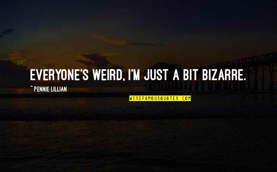 Lillian Quotes By Pennie Lillian: Everyone's weird, I'm just a bit bizarre.