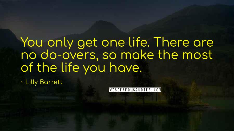 Lilly Barrett quotes: You only get one life. There are no do-overs, so make the most of the life you have.
