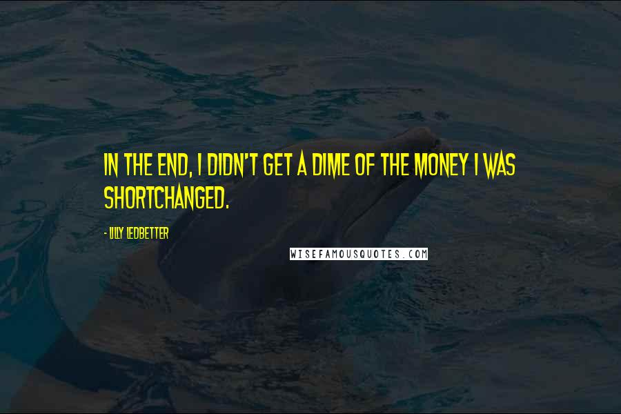 Lilly Ledbetter quotes: In the end, I didn't get a dime of the money I was shortchanged.