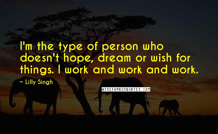 Lilly Singh quotes: I'm the type of person who doesn't hope, dream or wish for things. I work and work and work.