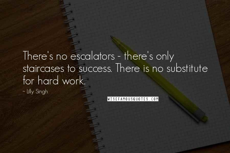 Lilly Singh quotes: There's no escalators - there's only staircases to success. There is no substitute for hard work.