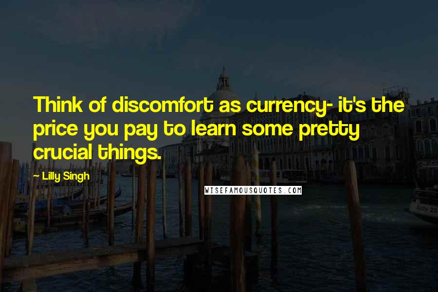 Lilly Singh quotes: Think of discomfort as currency- it's the price you pay to learn some pretty crucial things.