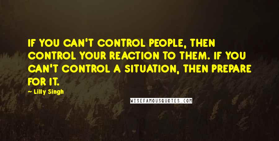 Lilly Singh quotes: IF YOU CAN'T CONTROL PEOPLE, THEN CONTROL YOUR REACTION TO THEM. IF YOU CAN'T CONTROL A SITUATION, THEN PREPARE FOR IT.
