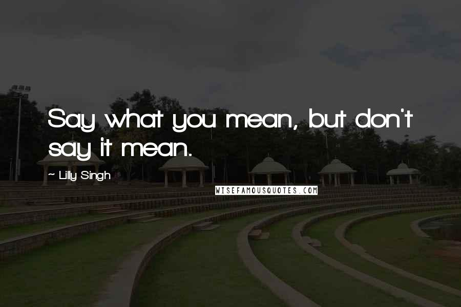 Lilly Singh quotes: Say what you mean, but don't say it mean.