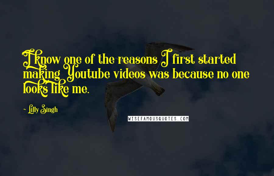 Lilly Singh quotes: I know one of the reasons I first started making Youtube videos was because no one looks like me.