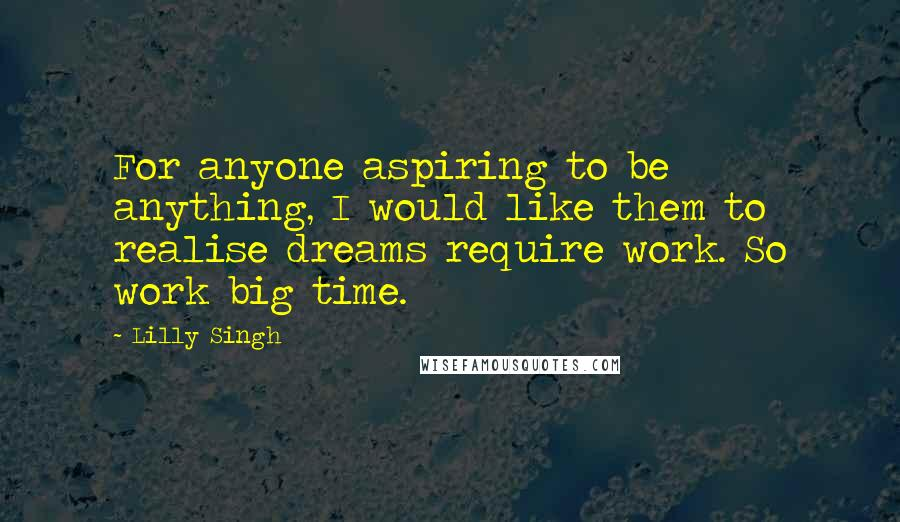 Lilly Singh quotes: For anyone aspiring to be anything, I would like them to realise dreams require work. So work big time.
