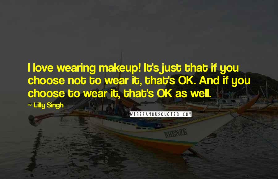 Lilly Singh quotes: I love wearing makeup! It's just that if you choose not to wear it, that's OK. And if you choose to wear it, that's OK as well.