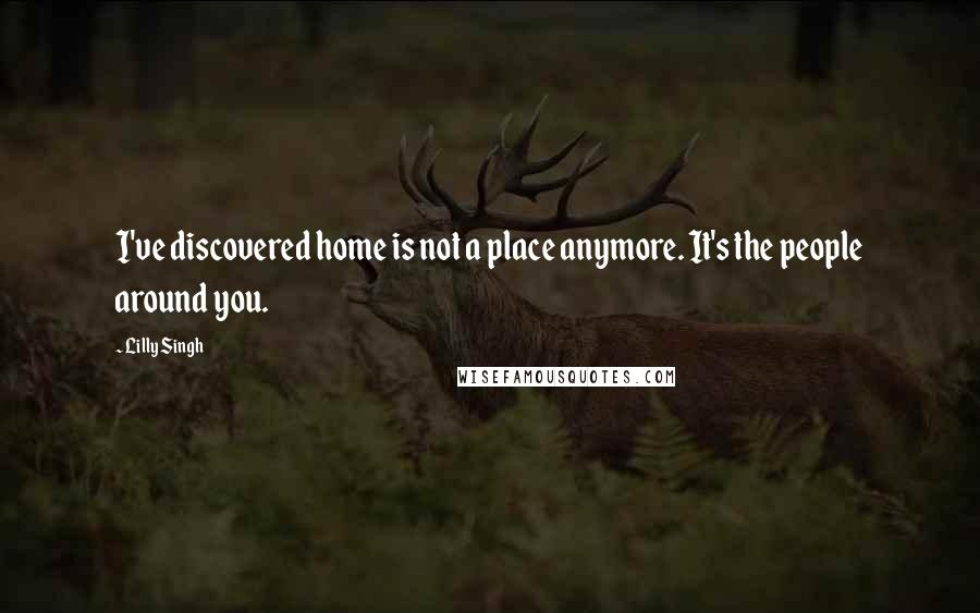 Lilly Singh quotes: I've discovered home is not a place anymore. It's the people around you.
