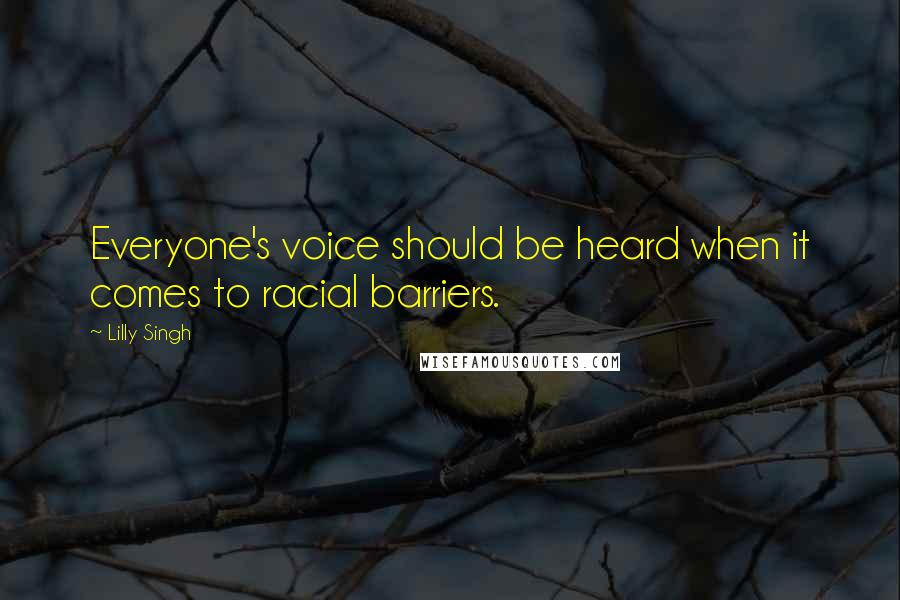 Lilly Singh quotes: Everyone's voice should be heard when it comes to racial barriers.