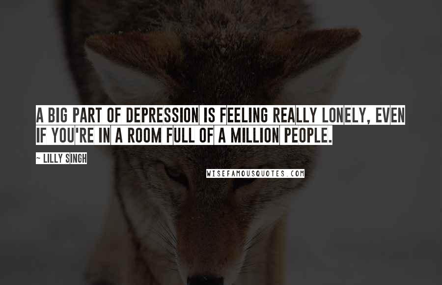 Lilly Singh quotes: A big part of depression is feeling really lonely, even if you're in a room full of a million people.