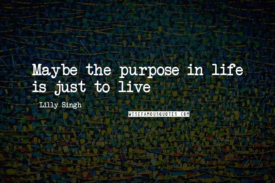 Lilly Singh quotes: Maybe the purpose in life is just to live