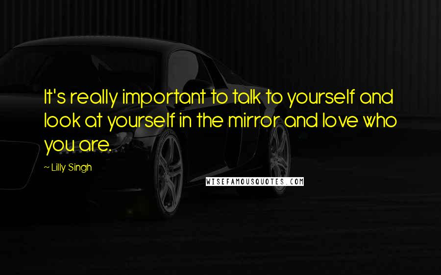 Lilly Singh quotes: It's really important to talk to yourself and look at yourself in the mirror and love who you are.