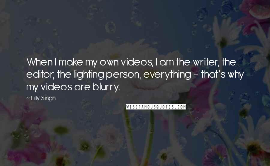 Lilly Singh quotes: When I make my own videos, I am the writer, the editor, the lighting person, everything - that's why my videos are blurry.
