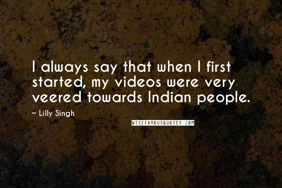 Lilly Singh quotes: I always say that when I first started, my videos were very veered towards Indian people.
