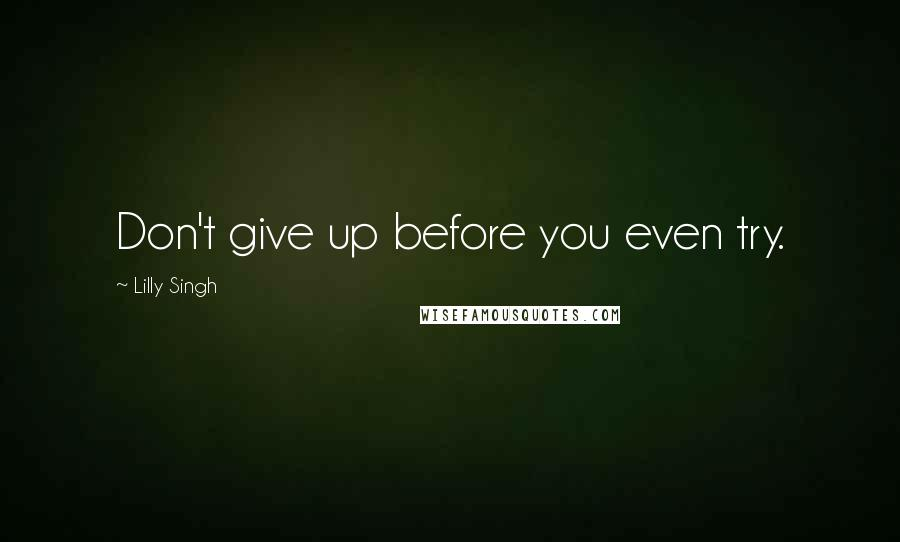 Lilly Singh quotes: Don't give up before you even try.