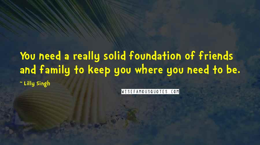 Lilly Singh quotes: You need a really solid foundation of friends and family to keep you where you need to be.