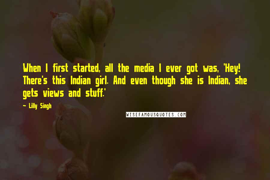 Lilly Singh quotes: When I first started, all the media I ever got was, 'Hey! There's this Indian girl. And even though she is Indian, she gets views and stuff.'