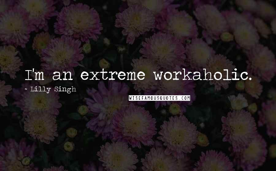 Lilly Singh quotes: I'm an extreme workaholic.