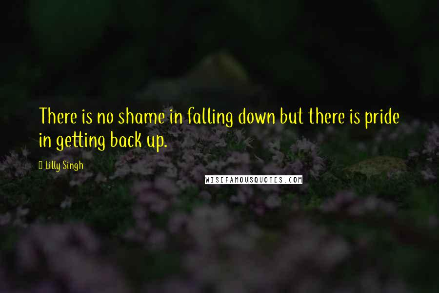 Lilly Singh quotes: There is no shame in falling down but there is pride in getting back up.
