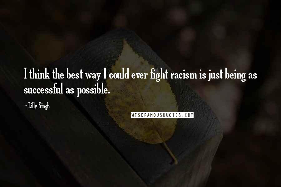 Lilly Singh quotes: I think the best way I could ever fight racism is just being as successful as possible.
