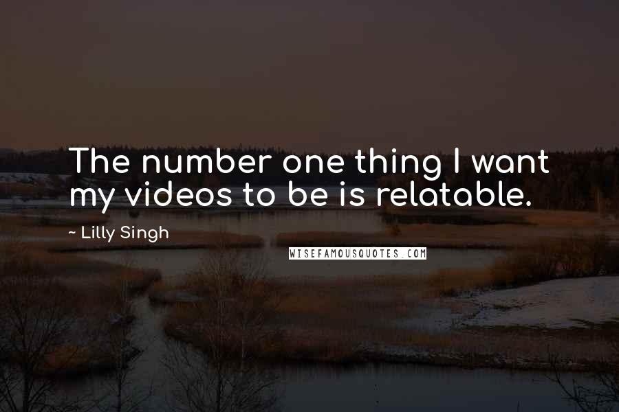 Lilly Singh quotes: The number one thing I want my videos to be is relatable.