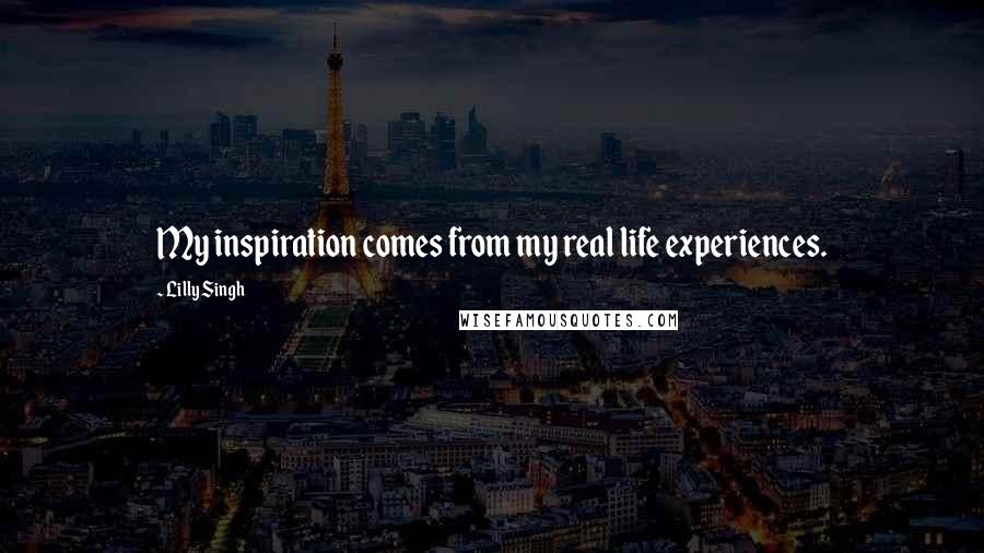 Lilly Singh quotes: My inspiration comes from my real life experiences.