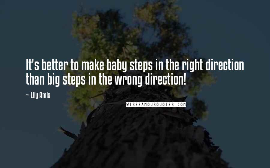 Lily Amis quotes: It's better to make baby steps in the right direction than big steps in the wrong direction!