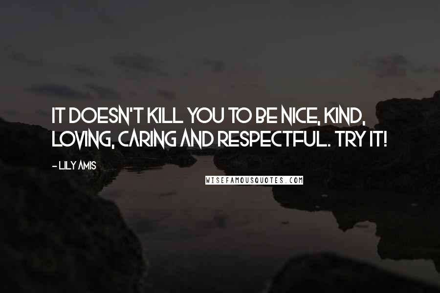 Lily Amis quotes: It doesn't kill you to be nice, kind, loving, caring and respectful. Try it!
