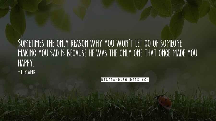 Lily Amis quotes: Sometimes the only reason why you won't let go of someone making you sad is because he was the only one that once made you happy.
