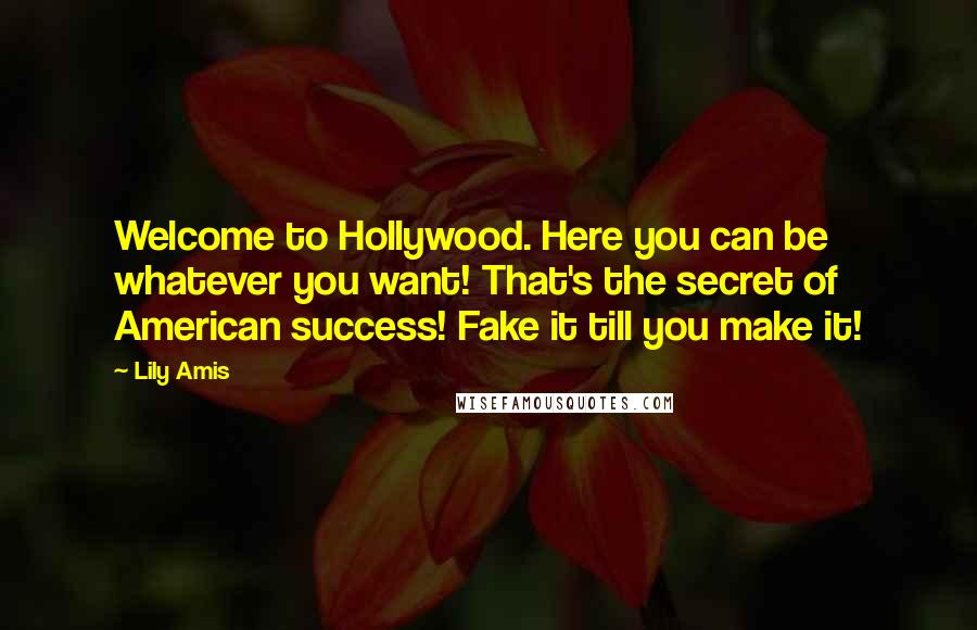 Lily Amis quotes: Welcome to Hollywood. Here you can be whatever you want! That's the secret of American success! Fake it till you make it!