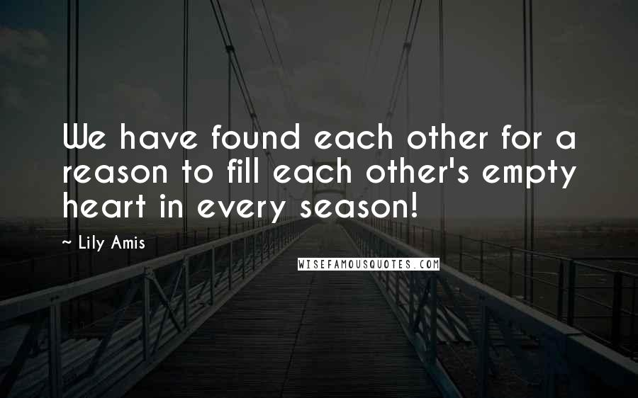 Lily Amis quotes: We have found each other for a reason to fill each other's empty heart in every season!