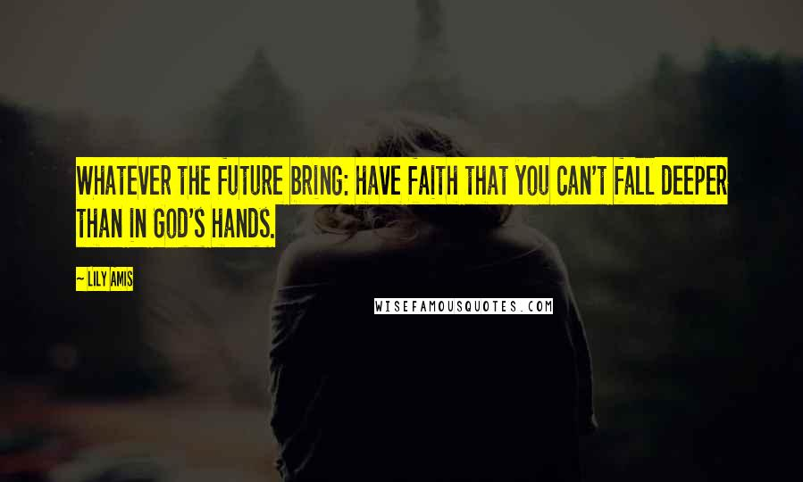 Lily Amis quotes: Whatever the future bring: have faith that you can't fall deeper than in God's hands.
