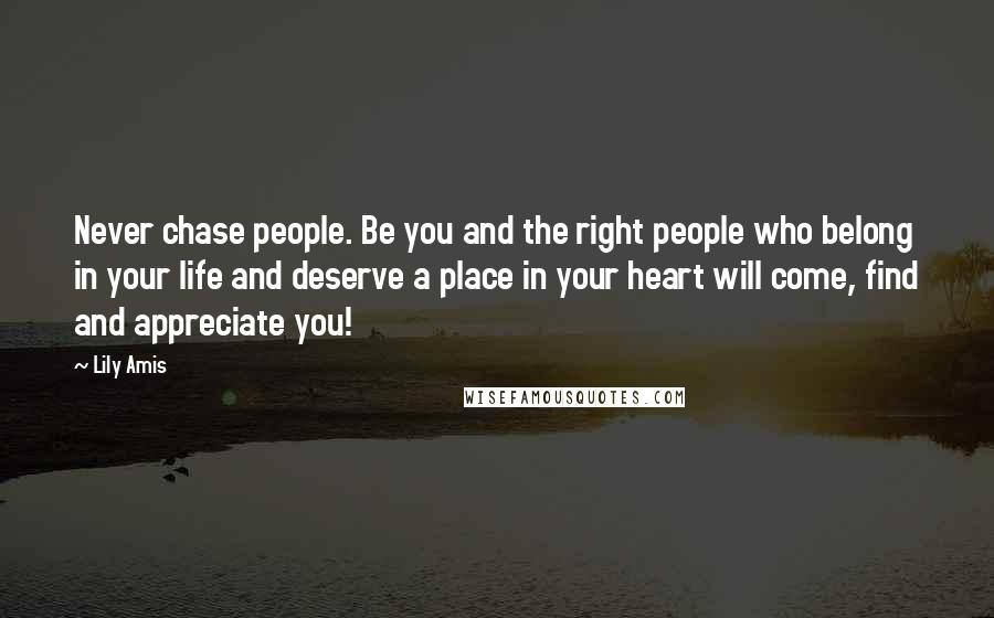 Lily Amis quotes: Never chase people. Be you and the right people who belong in your life and deserve a place in your heart will come, find and appreciate you!