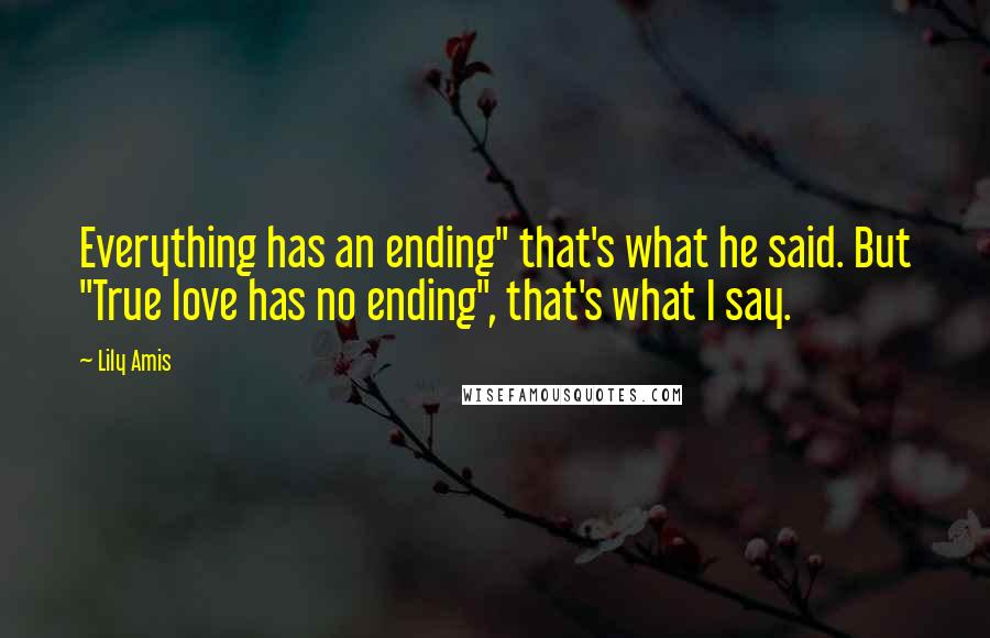 """Lily Amis quotes: Everything has an ending"""" that's what he said. But """"True love has no ending"""", that's what I say."""