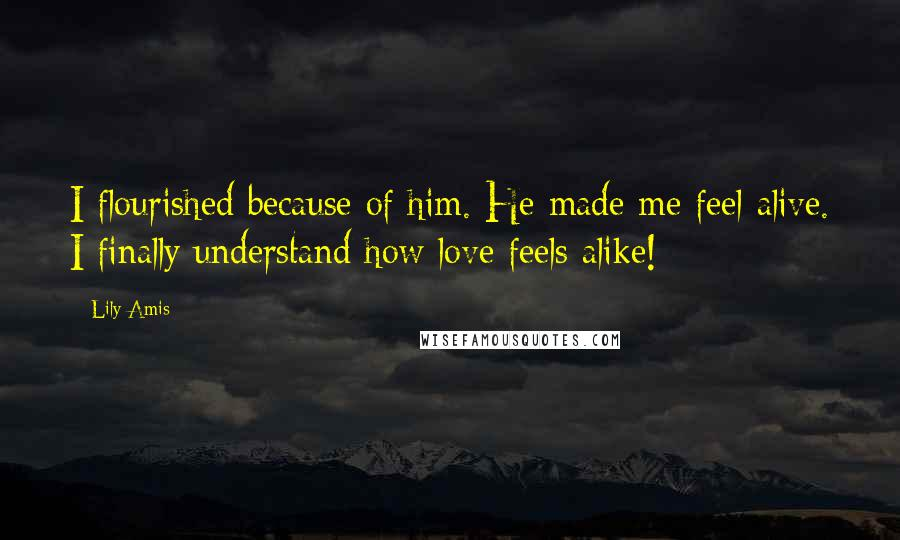 Lily Amis quotes: I flourished because of him. He made me feel alive. I finally understand how love feels alike!