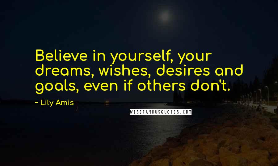 Lily Amis quotes: Believe in yourself, your dreams, wishes, desires and goals, even if others don't.