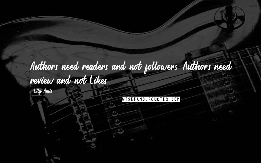 Lily Amis quotes: Authors need readers and not followers. Authors need review and not Likes!