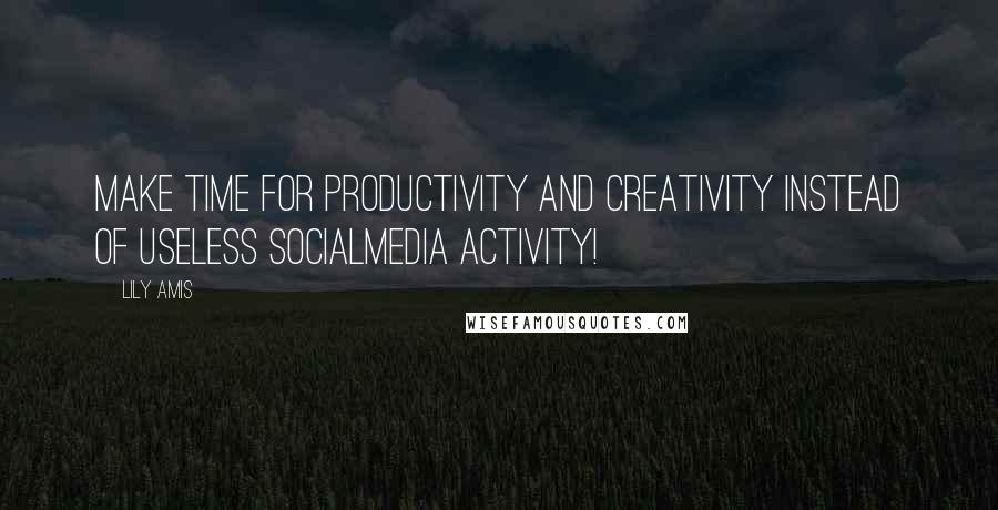 Lily Amis quotes: Make time for productivity and creativity instead of useless socialmedia activity!