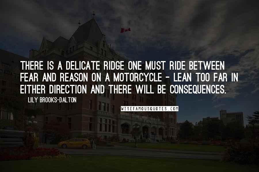 Lily Brooks-Dalton quotes: There is a delicate ridge one must ride between fear and reason on a motorcycle - lean too far in either direction and there will be consequences.