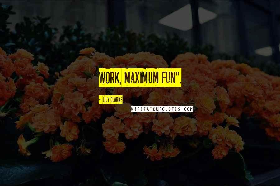 """Lily Clarke quotes: work, maximum fun""""."""
