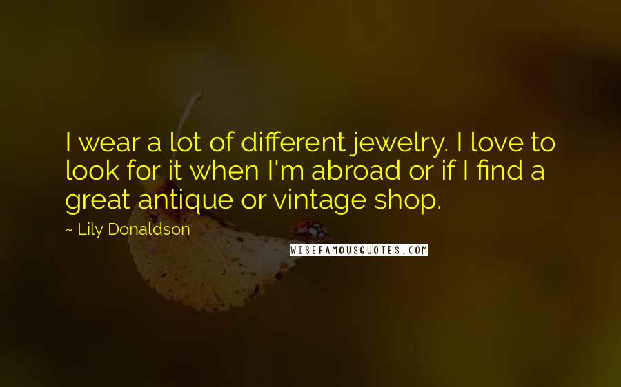 Lily Donaldson quotes: I wear a lot of different jewelry. I love to look for it when I'm abroad or if I find a great antique or vintage shop.