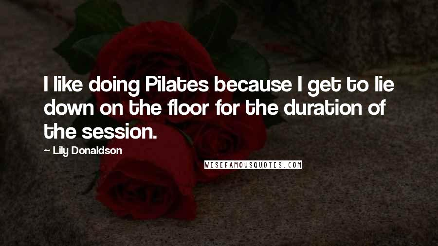 Lily Donaldson quotes: I like doing Pilates because I get to lie down on the floor for the duration of the session.