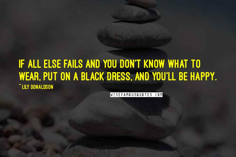 Lily Donaldson quotes: If all else fails and you don't know what to wear, put on a black dress, and you'll be happy.
