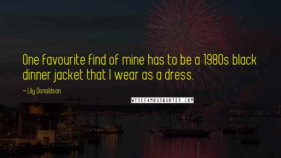 Lily Donaldson quotes: One favourite find of mine has to be a 1980s black dinner jacket that I wear as a dress.