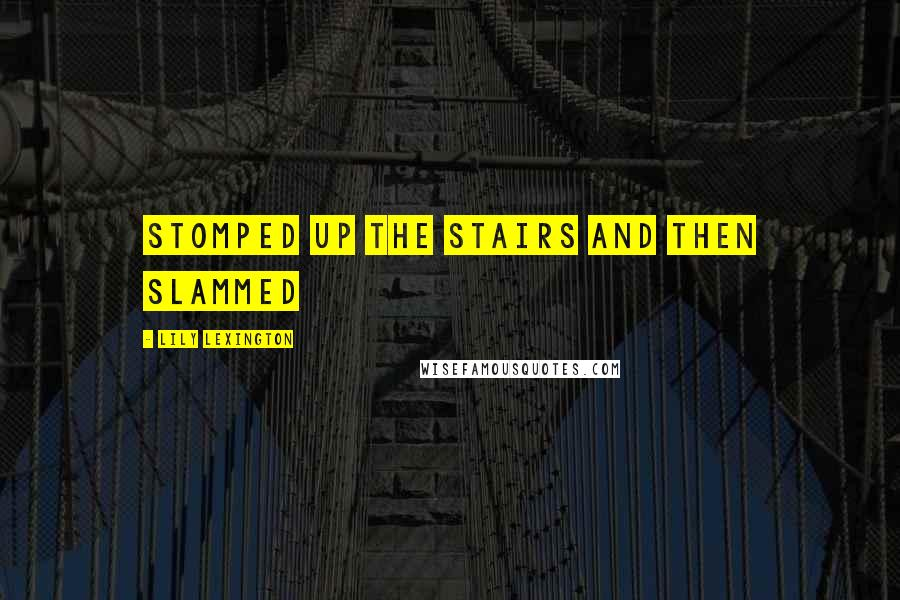 Lily Lexington quotes: stomped up the stairs and then slammed