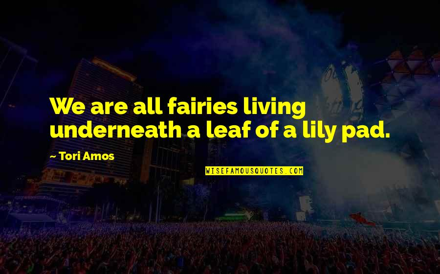 Lily Pads Quotes By Tori Amos: We are all fairies living underneath a leaf