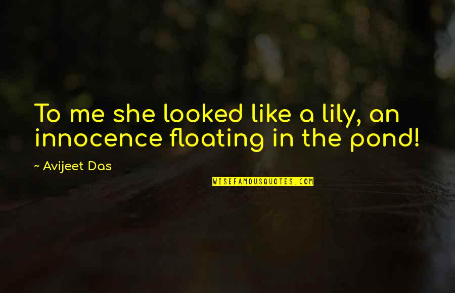 Lily Pond Quotes By Avijeet Das: To me she looked like a lily, an