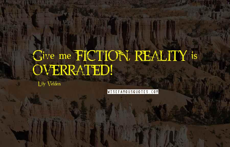 Lily Velden quotes: Give me FICTION, REALITY is OVERRATED!