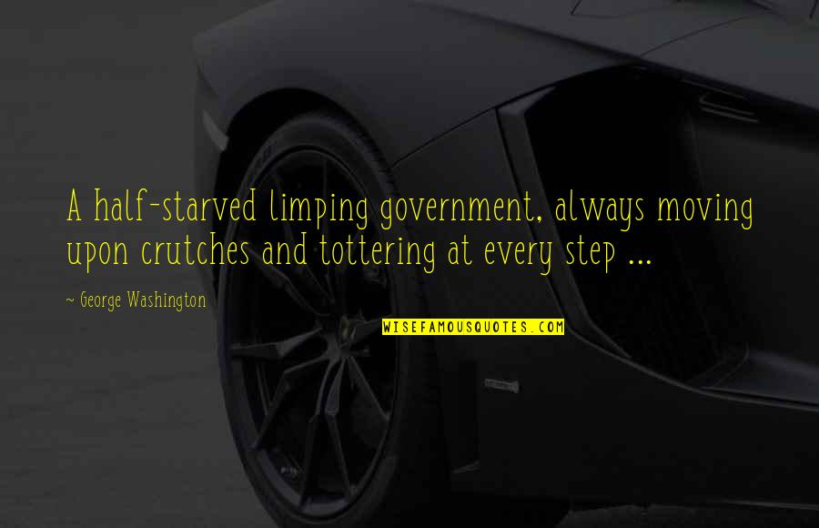 Limping Quotes By George Washington: A half-starved limping government, always moving upon crutches