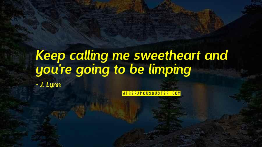 Limping Quotes By J. Lynn: Keep calling me sweetheart and you're going to